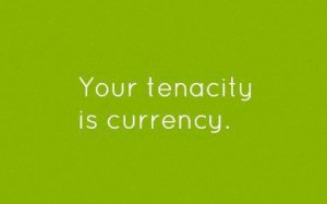 Your tenacity is currency.